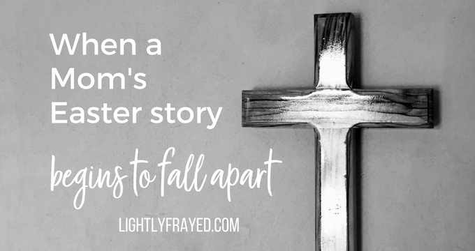 Cross with words that say When a Mom's Easter Story begins to fall apart.