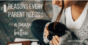 4  Reasons Every Parent Needs a Pause Button