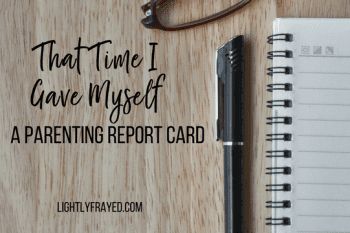 That Time I Gave Myself a Parenting Report Card