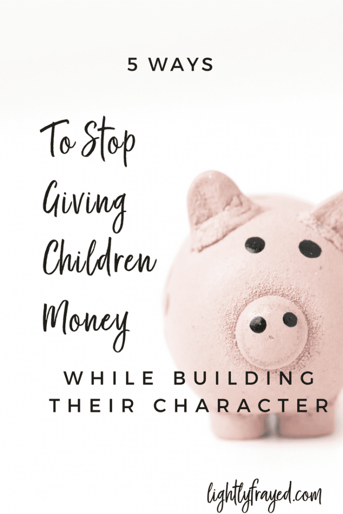 Learn 5 ways to stop giving children money - and how to build their character instead.